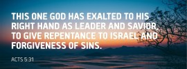 Acts 5:31 This One God has exalted to His right hand as Leader and Savior, to give repentance to Israel and forgiveness of sins.