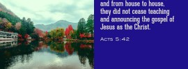 Acts 5:42 And every day, in the temple and from house to house, they did not cease teaching and announcing the gospel of Jesus as the Christ.