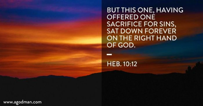 Heb. 10:12 But this One, having offered one sacrifice for sins, sat down forever on the right hand of God.