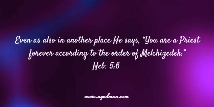 """Heb. 5:6 Even as also in another place He says, """"You are a Priest forever according to the order of Melchizedek."""""""