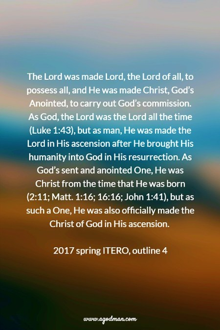 The Lord was made Lord, the Lord of all, to possess all, and He was made Christ, God's Anointed, to carry out God's commission. As God, the Lord was the Lord all the time (Luke 1:43), but as man, He was made the Lord in His ascension after He brought His humanity into God in His resurrection. As God's sent and anointed One, He was Christ from the time that He was born (2:11; Matt. 1:16; 16:16; John 1:41), but as such a One, He was also officially made the Christ of God in His ascension. 2017 spring ITERO, outline 4