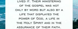 The apostles not only preached the gospel; they lived it. Their ministering of the gospel was not only by word but also by a life that displayed the power of God, a life in the Holy Spirit and in the assurance of their faith. 1 Thes. 1:5, footnote 1, RcV Bible