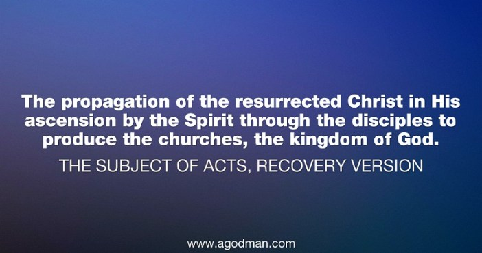 The propagation of the resurrected Christ in His ascension by the Spirit through the disciples to produce the churches, the kingdom of God. Subject of Acts, Recovery Version