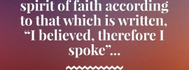"""2 Cor. 4:13 And having the same spirit of faith according to that which is written, """"I believed, therefore I spoke""""..."""