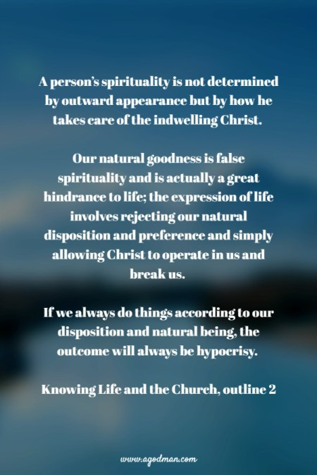 A person's spirituality is not determined by outward appearance but by how he takes care of the indwelling Christ. Our natural goodness is false spirituality and is actually a great hindrance to life; the expression of life involves rejecting our natural disposition and preference and simply allowing Christ to operate in us and break us. If we always do things according to our disposition and natural being, the outcome will always be hypocrisy. Knowing Life and the Church, outline 2