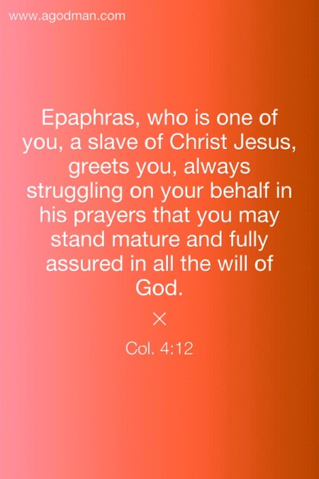 Col. 4:12 Epaphras, who is one of you, a slave of Christ Jesus, greets you, always struggling on your behalf in his prayers that you may stand mature and fully assured in all the will of God.