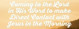 Coming to the Lord in His Word to make Direct Contact with Jesus in the Morning