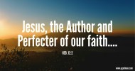 Heb. 12:2 Jesus, the Author and Perfecter of our faith....