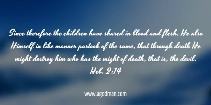 Heb. 2:14 Since therefore the children have shared in blood and flesh, He also Himself in like manner partook of the same, that through death He might destroy him who has the might of death, that is, the devil.