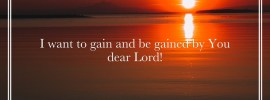 I want to gain and be gained by You Dear Lord!