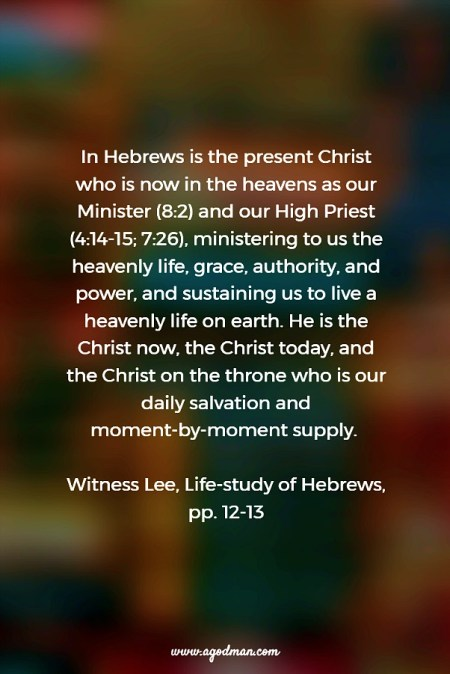 In Hebrews is the present Christ who is now in the heavens as our Minister (8:2) and our High Priest (4:14-15; 7:26), ministering to us the heavenly life, grace, authority, and power, and sustaining us to live a heavenly life on earth. He is the Christ now, the Christ today, and the Christ on the throne who is our daily salvation and moment-by-moment supply. Witness Lee, Life-study of Hebrews, pp. 12-13