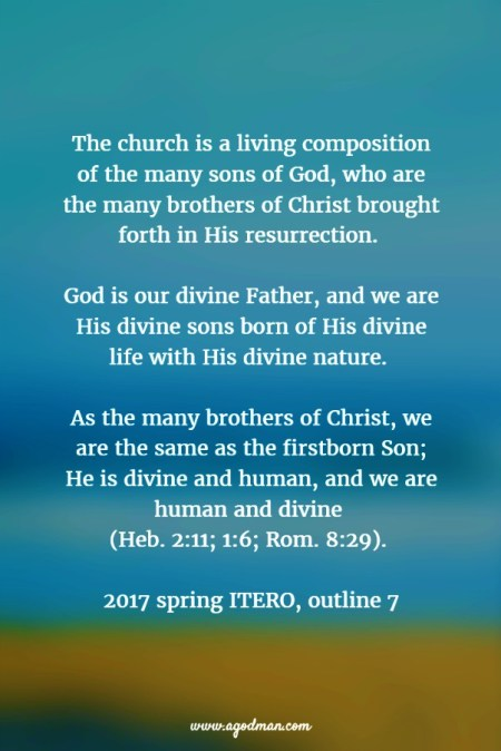 The church is a living composition of the many sons of God, who are the many brothers of Christ brought forth in His resurrection. God is our divine Father, and we are His divine sons born of His divine life with His divine nature. As the many brothers of Christ, we are the same as the firstborn Son; He is divine and human, and we are human and divine (Heb. 2:11; 1:6; Rom. 8:29). 2017 spring ITERO, outline 7