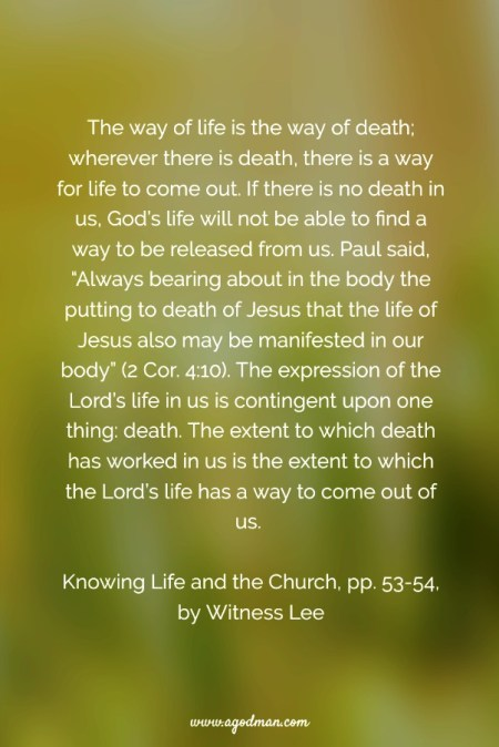 "The way of life is the way of death; wherever there is death, there is a way for life to come out. If there is no death in us, God's life will not be able to find a way to be released from us. Paul said, ""Always bearing about in the body the putting to death of Jesus that the life of Jesus also may be manifested in our body"" (2 Cor. 4:10). The expression of the Lord's life in us is contingent upon one thing: death. The extent to which death has worked in us is the extent to which the Lord's life has a way to come out of us. Knowing Life and the Church, pp. 51, 53-54, by Witness Lee"