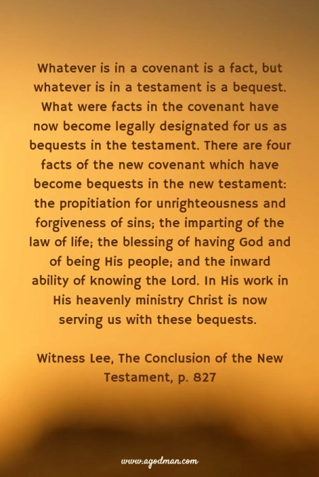 Whatever is in a covenant is a fact, but whatever is in a testament is a bequest. What were facts in the covenant have now become legally designated for us as bequests in the testament. There are four facts of the new covenant which have become bequests in the new testament: the propitiation for unrighteousness and forgiveness of sins; the imparting of the law of life; the blessing of having God and of being His people; and the inward ability of knowing the Lord. In His work in His heavenly ministry Christ is now serving us with these bequests. Witness Lee, The Conclusion of the New Testament, p. 827