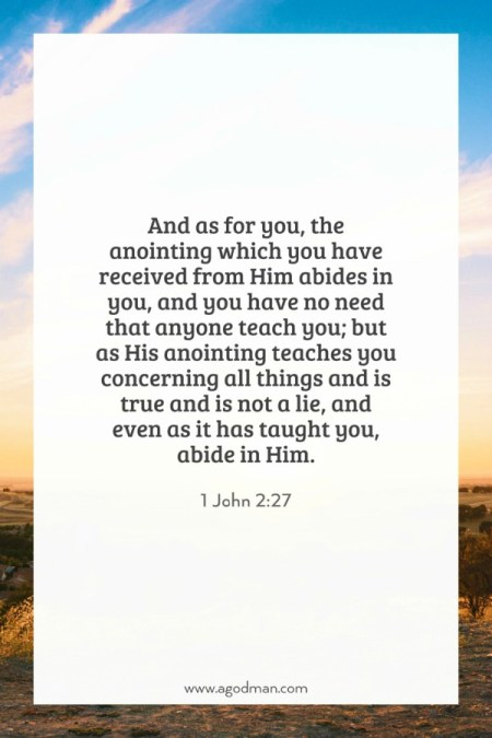 1 John 2:27 And as for you, the anointing which you have received from Him abides in you, and you have no need that anyone teach you; but as His anointing teaches you concerning all things and is true and is not a lie, and even as it has taught you, abide in Him.
