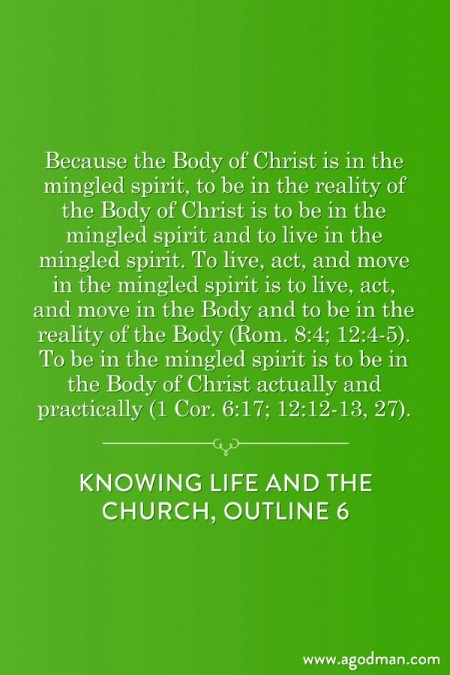 Because the Body of Christ is in the mingled spirit, to be in the reality of the Body of Christ is to be in the mingled spirit and to live in the mingled spirit. To live, act, and move in the mingled spirit is to live, act, and move in the Body and to be in the reality of the Body (Rom. 8:4; 12:4-5). To be in the mingled spirit is to be in the Body of Christ actually and practically (1 Cor. 6:17; 12:12-13, 27). Knowing Life and the Church, outline 6