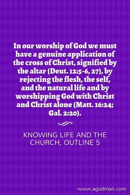 In our worship of God we must have a genuine application of the cross of Christ, signified by the altar (Deut. 12:5-6, 27), by rejecting the flesh, the self, and the natural life and by worshipping God with Christ and Christ alone (Matt. 16:24; Gal. 2:20). Knowing Life and the Church, outline 5