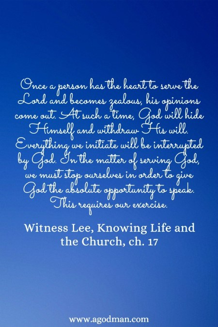 Once a person has the heart to serve the Lord and becomes zealous, his opinions come out. At such a time, God will hide Himself and withdraw His will. Everything we initiate will be interrupted by God. In the matter of serving God, we must stop ourselves in order to give God the absolute opportunity to speak. This requires our exercise. Witness Lee, Knowing Life and the Church, ch. 17