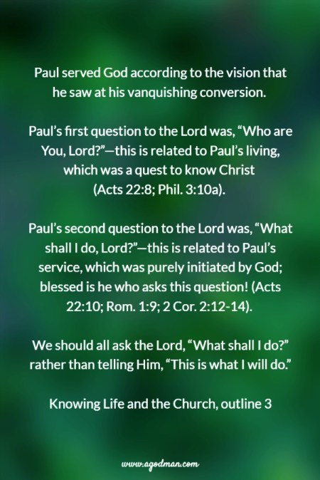 """Paul served God according to the vision that he saw at his vanquishing conversion. Paul's first question to the Lord was, """"Who are You, Lord?""""—this is related to Paul's living, which was a quest to know Christ (Acts 22:8; Phil. 3:10a). Paul's second question to the Lord was, """"What shall I do, Lord?""""—this is related to Paul's service, which was purely initiated by God; blessed is he who asks this question! (Acts 22:10; Rom. 1:9; 2 Cor. 2:12-14). We should all ask the Lord, """"What shall I do?"""" rather than telling Him, """"This is what I will do."""" Knowing Life and the Church, outline 3"""