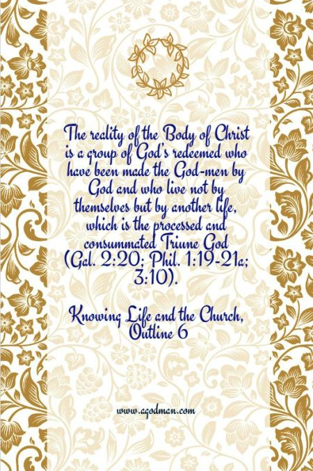 The reality of the Body of Christ is a group of God's redeemed who have been made the God-men by God and who live not by themselves but by another life, which is the processed and consummated Triune God (Gal. 2:20; Phil. 1:19-21a; 3:10). Knowing Life and the Church, Outline 6
