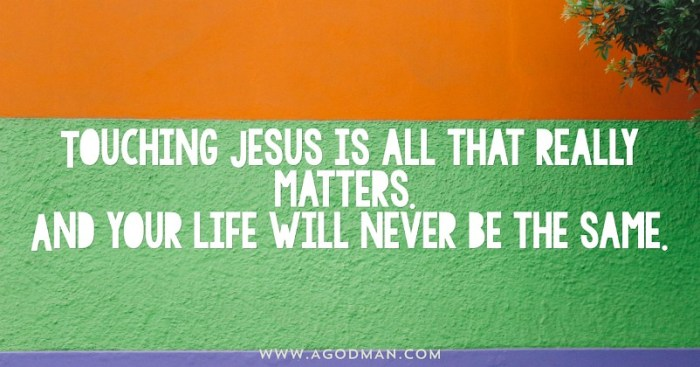 Touching Jesus is all that really matters. And your life will never be the same.