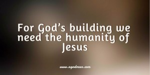 For God's Building we need the Humanity of Jesus, His Human Life in Resurrection