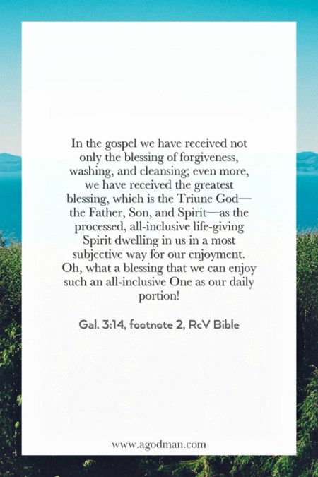 In the gospel we have received not only the blessing of forgiveness, washing, and cleansing; even more, we have received the greatest blessing, which is the Triune God—the Father, Son, and Spirit—as the processed, all-inclusive life-giving Spirit dwelling in us in a most subjective way for our enjoyment. Oh, what a blessing that we can enjoy such an all-inclusive One as our daily portion! Gal. 3:14, footnote 2, RcV Bible