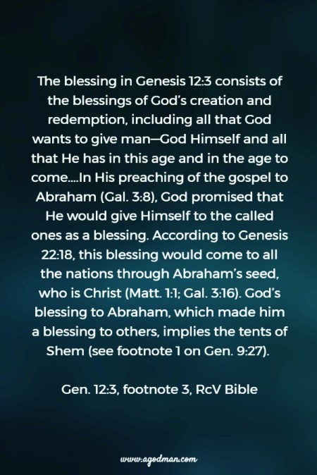 The blessing in Genesis 12:3 consists of the blessings of God's creation and redemption, including all that God wants to give man—God Himself and all that He has in this age and in the age to come....In His preaching of the gospel to Abraham (Gal. 3:8), God promised that He would give Himself to the called ones as a blessing. According to Genesis 22:18, this blessing would come to all the nations through Abraham's seed, who is Christ (Matt. 1:1; Gal. 3:16). God's blessing to Abraham, which made him a blessing to others, implies the tents of Shem (see footnote 1 on Gen. 9:27). Gen. 12:3, footnote 3, RcV Bible