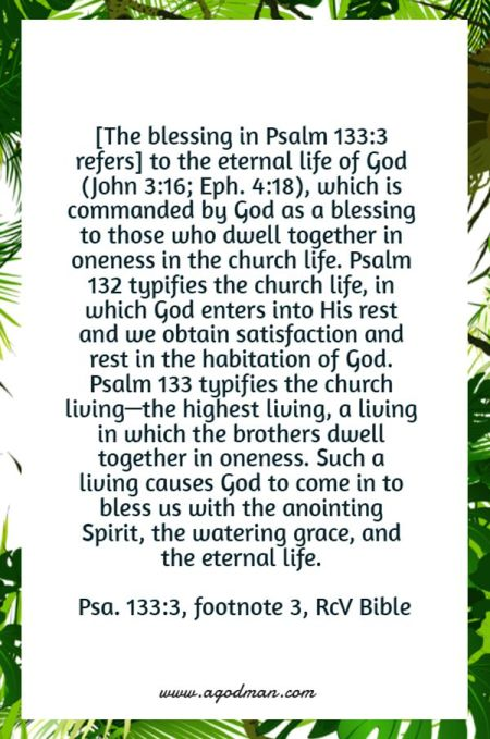 [The blessing in Psalm 133:3 refers] to the eternal life of God (John 3:16; Eph. 4:18), which is commanded by God as a blessing to those who dwell together in oneness in the church life. Psalm 132 typifies the church life, in which God enters into His rest and we obtain satisfaction and rest in the habitation of God. Psalm 133 typifies the church living—the highest living, a living in which the brothers dwell together in oneness. Such a living causes God to come in to bless us with the anointing Spirit, the watering grace, and the eternal life. (Psa. 133:3, footnote 3)