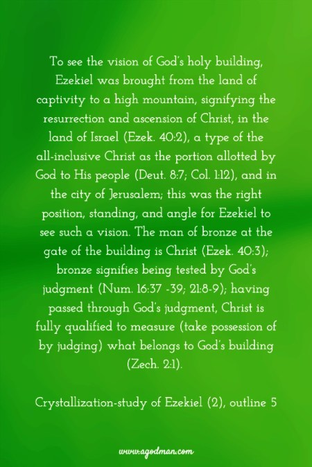 To see the vision of God's holy building, Ezekiel was brought from the land of captivity to a high mountain, signifying the resurrection and ascension of Christ, in the land of Israel (Ezek. 40:2), a type of the all-inclusive Christ as the portion allotted by God to His people (Deut. 8:7; Col. 1:12), and in the city of Jerusalem; this was the right position, standing, and angle for Ezekiel to see such a vision. The man of bronze at the gate of the building is Christ (Ezek. 40:3); bronze signifies being tested by God's judgment (Num. 16:37 -39; 21:8-9); having passed through God's judgment, Christ is fully qualified to measure (take possession of by judging) what belongs to God's building (Zech. 2:1). Crystallization-study of Ezekiel (2), outline 5