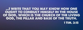 1 Tim. 3:15 ...I write that you may know how one ought to conduct himself in the house of God, which is the church of the living God, the pillar and base of the truth.