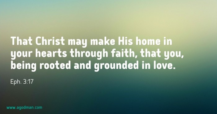 Eph. 3:17 That Christ may make His home in your hearts through faith, that you, being rooted and grounded in love.