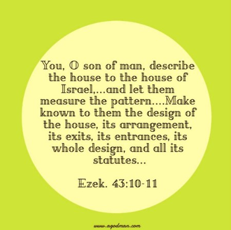Ezek. 43:10-11 You, O son of man, describe the house to the house of Israel,...and let them measure the pattern....Make known to them the design of the house, its arrangement, its exits, its entrances, its whole design, and all its statutes...