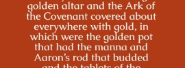 Heb. 9:3-4 And after the second veil, a tabernacle, which is called the Holy of Holies, having a golden altar and the Ark of the Covenant covered about everywhere with gold, in which were the golden pot that had the manna and Aaron's rod that budded and the tablets of the covenant.