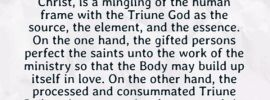 """In Matthew 16:18 the Lord Jesus said, """"I will build My church."""" But how is the church to be built? The church is built with the Triune God: with the Father as the source, with the Son as the element, and with the Spirit as the essence. This is clearly indicated in Ephesians 4:4-6. According to these verses, the whole church, the Body of Christ, is a mingling of the human frame with the Triune God as the source, the element, and the essence. On the one hand, the gifted persons perfect the saints unto the work of the ministry so that the Body may build up itself in love. On the other hand, the processed and consummated Triune God as the source, the element, and the essence is building the church by building Himself into our being. Witness Lee, Life-Study of 1 & 2 Samuel, p. 162"""