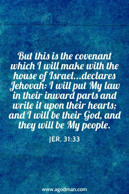 Jer. 31:33 But this is the covenant which I will make with the house of Israel...declares Jehovah: I will put My law in their inward parts and write it upon their hearts; and I will be their God, and they will be My people.