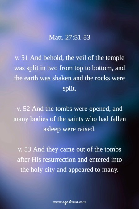 Matt. 27:51-53 v. 51 And behold, the veil of the temple was split in two from top to bottom, and the earth was shaken and the rocks were split, v. 52 And the tombs were opened, and many bodies of the saints who had fallen asleep were raised. v. 53 And they came out of the tombs after His resurrection and entered into the holy city and appeared to many.