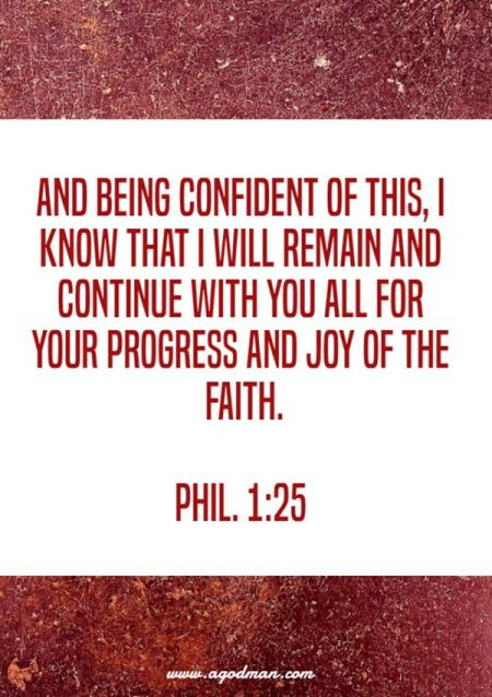 Phil. 1:25 And being confident of this, I know that I will remain and continue with you all for your progress and joy of the faith.