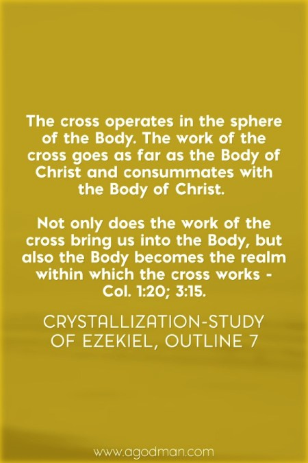 The cross operates in the sphere of the Body. The work of the cross goes as far as the Body of Christ and consummates with the Body of Christ. Not only does the work of the cross bring us into the Body, but also the Body becomes the realm within which the cross works - Col. 1:20; 3:15. Crystallization-study of Ezekiel, outline 7