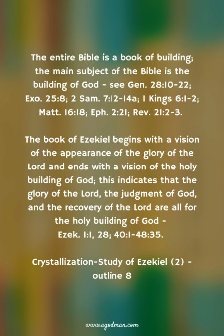 The entire Bible is a book of building; the main subject of the Bible is the building of God - see Gen. 28:10-22; Exo. 25:8; 2 Sam. 7:12-14a; 1 Kings 6:1-2; Matt. 16:18; Eph. 2:21; Rev. 21:2-3. The book of Ezekiel begins with a vision of the appearance of the glory of the Lord and ends with a vision of the holy building of God; this indicates that the glory of the Lord, the judgment of God, and the recovery of the Lord are all for the holy building of God - Ezek. 1:1, 28; 40:1-48:35. Crystallization-Study of Ezekiel (2) - outline 8