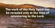 The work of the Holy Spirit can be revealed only at the time of ministering to the Lord.