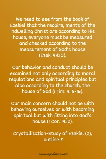 We need to see from the book of Ezekiel that the require, ments of the indwelling Christ are according to His house; everyone must be measured and checked according to the measurement of God's house (Ezek. 43:10). Our behavior and conduct should be examined not only according to moral regulations and spiritual principles but also according to the church, the house of God (1 Tim. 3:15-16). Our main concern should not be with behaving ourselves or with becoming spiritual but with fitting into God's house (1 Cor. 14:12). Crystallization-Study of Ezekiel (2), outline 8