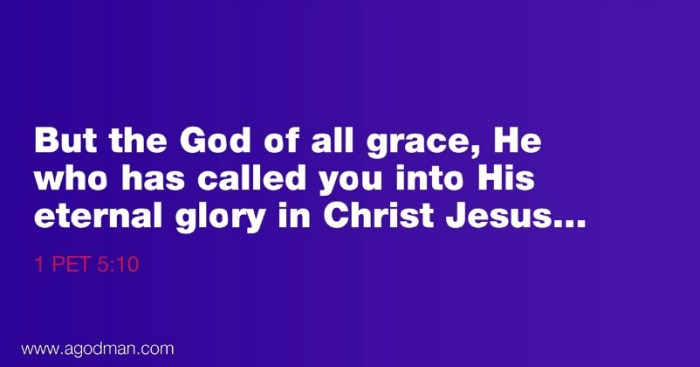 1 Pet 5:10 But the God of all grace, He who has called you into His eternal glory in Christ Jesus...