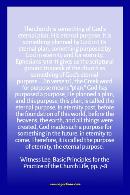 """The church is something of God's eternal plan, His eternal purpose. It is something planned by God in His eternal plan, something purposed by God in eternity and for eternity. Ephesians 3:10-11 gives us the scriptural ground to speak of the church as something of God's eternal purpose....[In verse 11], the Greek word for purpose means """"plan."""" God has purposed a purpose, He planned a plan, and this purpose, this plan, is called the eternal purpose. In eternity past, before the foundation of this world, before the heavens, the earth, and all things were created, God made such a purpose for something in the future, in eternity to come. Therefore, it is called the purpose of eternity, the eternal purpose. Witness Lee, Basic Principles for the Practice of the Church Life, pp. 7-8"""