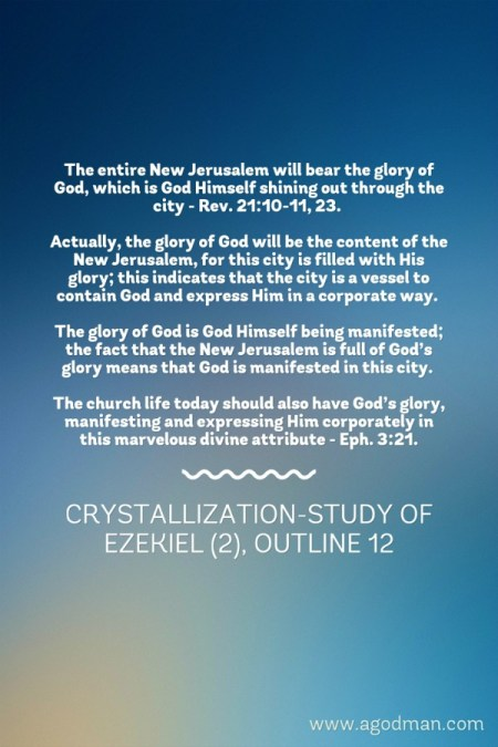 The entire New Jerusalem will bear the glory of God, which is God Himself shining out through the city - Rev. 21:10-11, 23. Actually, the glory of God will be the content of the New Jerusalem, for this city is filled with His glory; this indicates that the city is a vessel to contain God and express Him in a corporate way. The glory of God is God Himself being manifested; the fact that the New Jerusalem is full of God's glory means that God is manifested in this city. The church life today should also have God's glory, manifesting and expressing Him corporately in this marvelous divine attribute - Eph. 3:21. Crystallization-study of Ezekiel (2), outline 12