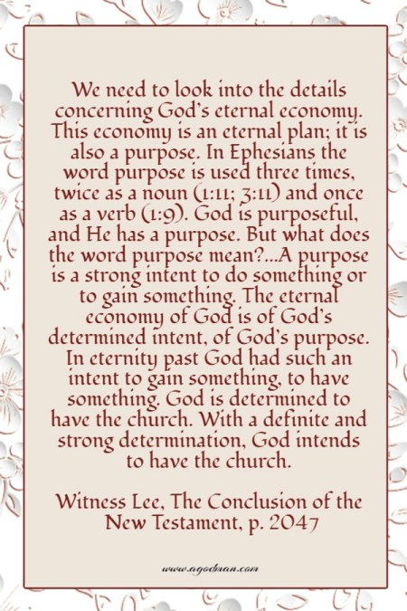 We need to look into the details concerning God's eternal economy. This economy is an eternal plan; it is also a purpose. In Ephesians the word purpose is used three times, twice as a noun (1:11; 3:11) and once as a verb (1:9). God is purposeful, and He has a purpose. But what does the word purpose mean?...A purpose is a strong intent to do something or to gain something. The eternal economy of God is of God's determined intent, of God's purpose. In eternity past God had such an intent to gain something, to have something. God is determined to have the church. With a definite and strong determination, God intends to have the church. Witness Lee, The Conclusion of the New Testament, p. 2047