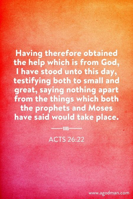 Acts 26:22 Having therefore obtained the help which is from God, I have stood unto this day, testifying both to small and great, saying nothing apart from the things which both the prophets and Moses have said would take place.