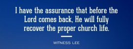 I have the assurance that before the Lord comes back, He will fully recover the proper church life. Witness Lee
