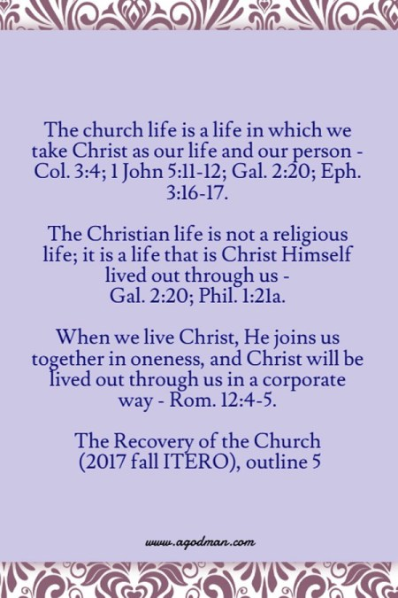 The church life is a life in which we take Christ as our life and our person - Col. 3:4; 1 John 5:11-12; Gal. 2:20; Eph. 3:16-17. The Christian life is not a religious life; it is a life that is Christ Himself lived out through us - Gal. 2:20; Phil. 1:21a. When we live Christ, He joins us together in oneness, and Christ will be lived out through us in a corporate way - Rom. 12:4-5. The Recovery of the Church (2017 fall ITERO), outline 5