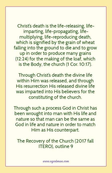 Christ's death is the life-releasing, life-imparting, life-propagating, life-multiplying, life-reproducing death, which is signified by the grain of wheat falling into the ground to die and to grow up in order to produce many grains (12:24) for the making of the loaf, which is the Body, the church (1 Cor. 10:17). Through Christ's death the divine life within Him was released, and through His resurrection His released divine life was imparted into His believers for the constituting of the church. Through such a process God in Christ has been wrought into man with His life and nature so that man can be the same as God in life and nature in order to match Him as His counterpart. The Recovery of the Church (2017 fall ITERO), outline 9